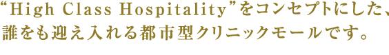 """""""High Class Hospitality""""をコンセプトにした、 誰をも迎え入れる都市型クリニックモールです。"""